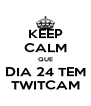 KEEP CALM QUE DIA 24 TEM TWITCAM - Personalised Poster A4 size