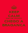KEEP CALM QUE EM AGOSTO CHEGO A BRAGANCA - Personalised Poster A4 size