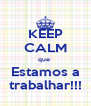 KEEP CALM que  Estamos a trabalhar!!! - Personalised Poster A4 size