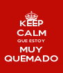 KEEP CALM QUE ESTOY MUY QUEMADO - Personalised Poster A4 size
