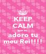 KEEP CALM que eu  adoro tu meu Rei!!!! - Personalised Poster A4 size