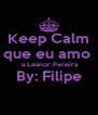 Keep Calm que eu amo   a Leanor Pereira By: Filipe  - Personalised Poster A4 size