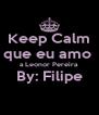 Keep Calm que eu amo  a Leonor Pereira By: Filipe  - Personalised Poster A4 size