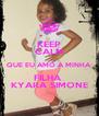 KEEP CALM QUE EU AMO A MINHA FILHA  KYARA SIMONE - Personalised Poster A4 size