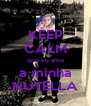 KEEP CALM que eu amo a minha NUTELLA - Personalised Poster A4 size