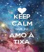 KEEP CALM QUE EU AMO A TIXA - Personalised Poster A4 size