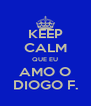 KEEP CALM QUE EU AMO O DIOGO F. - Personalised Poster A4 size
