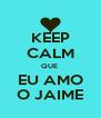 KEEP CALM QUE  EU AMO O JAIME - Personalised Poster A4 size