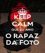 KEEP CALM QUE EU AMO O RAPAZ DA FOTO - Personalised Poster A4 size