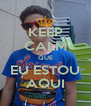 KEEP CALM QUE EU ESTOU AQUI - Personalised Poster A4 size