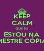 KEEP CALM QUE EU ESTOU NA MESTRE CÓPIA - Personalised Poster A4 size
