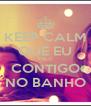 KEEP CALM QUE EU FALO CONTIGO NO BANHO - Personalised Poster A4 size