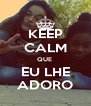KEEP CALM QUE  EU LHE ADORO - Personalised Poster A4 size