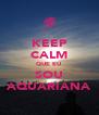 KEEP CALM QUE EU SOU AQUARIANA - Personalised Poster A4 size