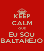KEEP CALM QUE EU SOU BALTAREJO - Personalised Poster A4 size
