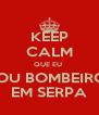 KEEP CALM QUE EU  SOU BOMBEIRO  EM SERPA - Personalised Poster A4 size