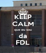 KEEP CALM que eu sou da FDL - Personalised Poster A4 size