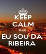 KEEP CALM QUE  EU SOU DA  RIBEIRA  - Personalised Poster A4 size