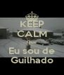 KEEP CALM Que Eu sou de Guilhado - Personalised Poster A4 size