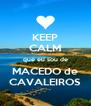 KEEP CALM que eu sou de MACEDO de CAVALEIROS - Personalised Poster A4 size