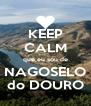 KEEP CALM que eu sou de NAGOSELO do DOURO - Personalised Poster A4 size
