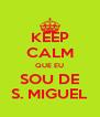 KEEP CALM QUE EU SOU DE S. MIGUEL - Personalised Poster A4 size