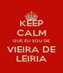 KEEP CALM QUE EU SOU DE VIEIRA DE LEIRIA - Personalised Poster A4 size
