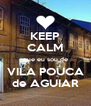 KEEP CALM que eu sou de VILA POUCA de AGUIAR - Personalised Poster A4 size