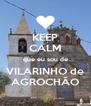 KEEP CALM que eu sou de VILARINHO de AGROCHÃO - Personalised Poster A4 size
