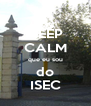 KEEP CALM que eu sou do ISEC - Personalised Poster A4 size