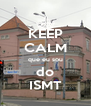 KEEP CALM que eu sou do ISMT - Personalised Poster A4 size