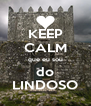 KEEP CALM que eu sou do LINDOSO - Personalised Poster A4 size