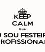 KEEP CALM Que EU SOU FESTEIRO PROFISSIONAL - Personalised Poster A4 size