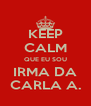 KEEP CALM QUE EU SOU IRMA DA CARLA A. - Personalised Poster A4 size