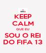 KEEP CALM QUE EU SOU O REI DO FIFA 13 - Personalised Poster A4 size