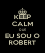 KEEP CALM QUE EU SOU O ROBERT - Personalised Poster A4 size