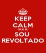 KEEP CALM QUE EU SOU  REVOLTADO - Personalised Poster A4 size