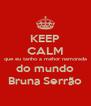 KEEP CALM que eu tanho a mehor namorada do mundo Bruna Serrão - Personalised Poster A4 size