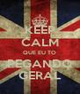 KEEP CALM QUE EU TO PEGANDO GERAL - Personalised Poster A4 size