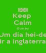 Keep  Calm Que eu Um dia hei-de Ir a inglaterra - Personalised Poster A4 size
