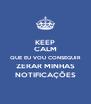 KEEP CALM QUE EU VOU CONSEGUIR ZERAR MINHAS NOTIFICAÇÕES - Personalised Poster A4 size
