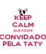 KEEP CALM QUE FOSTE CONVIDADO PELA TATY - Personalised Poster A4 size