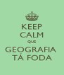 KEEP CALM QUE GEOGRAFIA  TÁ FODA - Personalised Poster A4 size