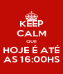 KEEP CALM QUE HOJE É ATÉ AS 16:00HS - Personalised Poster A4 size