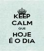 KEEP CALM QUE HOJE É O DIA - Personalised Poster A4 size