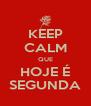 KEEP CALM QUE HOJE É SEGUNDA - Personalised Poster A4 size
