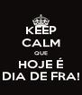 KEEP CALM QUE HOJE É DIA DE FRA! - Personalised Poster A4 size