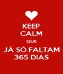 KEEP CALM QUE JÁ SÓ FALTAM 365 DIAS - Personalised Poster A4 size
