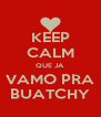 KEEP CALM QUE JA VAMO PRA BUATCHY - Personalised Poster A4 size
