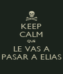 KEEP CALM QUE LE VAS A PASAR A ELIAS - Personalised Poster A4 size